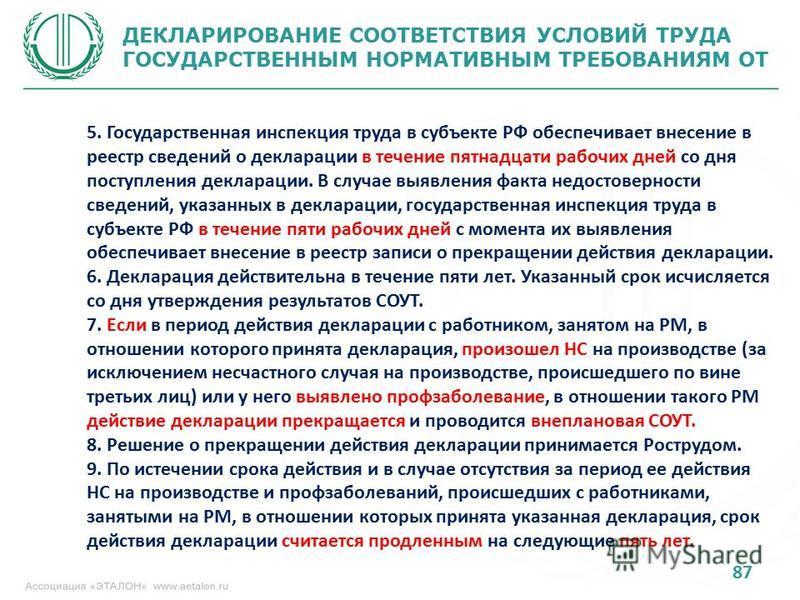87 ДЕКЛАРИРОВАНИЕ СООТВЕТСТВИЯ УСЛОВИЙ ТРУДА ГОСУДАРСТВЕННЫМ НОРМАТИВНЫМ ТРЕБОВАНИЯМ ОТ 5. Государственная инспекция труда в субъекте РФ обеспечивает внесение в реестр сведений о декларации в течение пятнадцати рабочих дней со дня поступления деклара