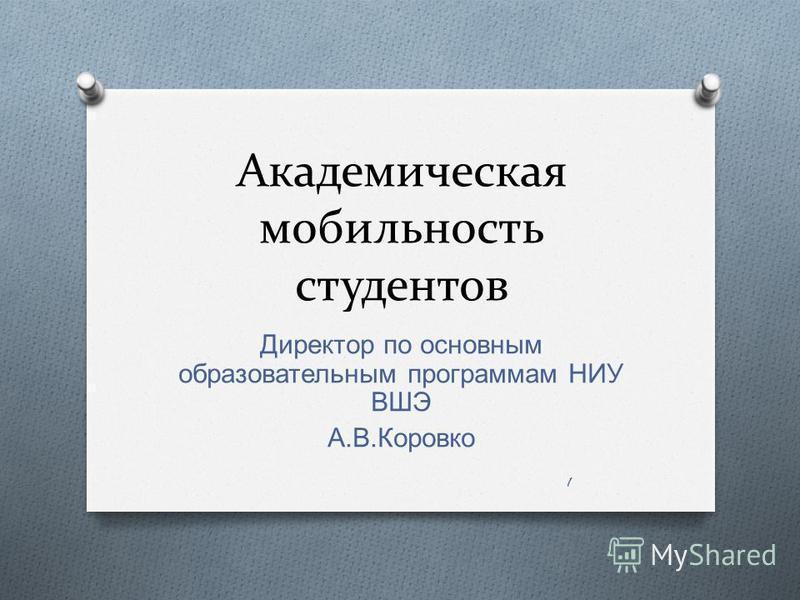 Академическая мобильность студентов Директор по основным образовательным программам НИУ ВШЭ А. В. Коровко 1