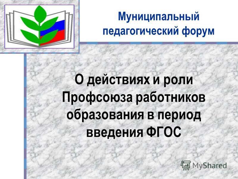 Муниципальный педагогический форум О действиях и роли Профсоюза работников образования в период введения ФГОС