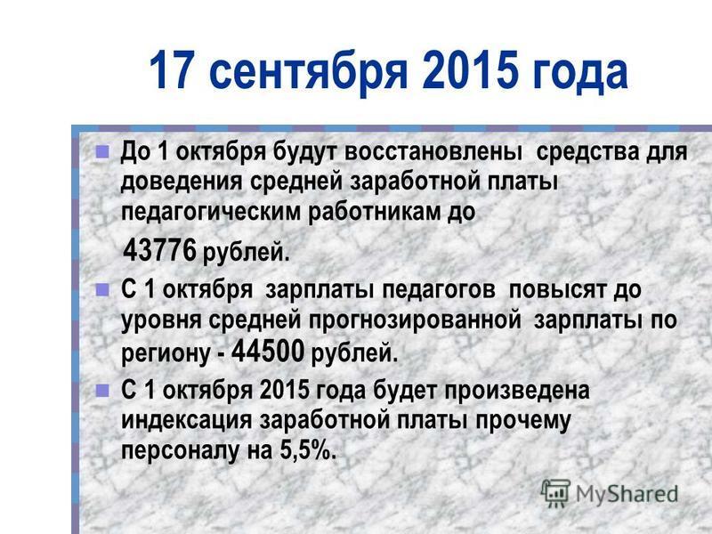 17 сентября 2015 года До 1 октября будут восстановлены средства для доведения средней заработной платы педагогическим работникам до 43776 рублей. С 1 октября зарплаты педагогов повысят до уровня средней прогнозированной зарплаты по региону - 44500 ру