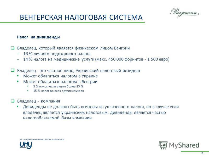 An independent member of UHY International ВЕНГЕРСКАЯ НАЛОГОВАЯ СИСТЕМА 15 Налог на дивиденды Владелец, который является физическом лицом Венгрии 16 % личного подоходного налога 14 % налога на медицинские услуги (макс. 450 000 форинтов - 1 500 евро)