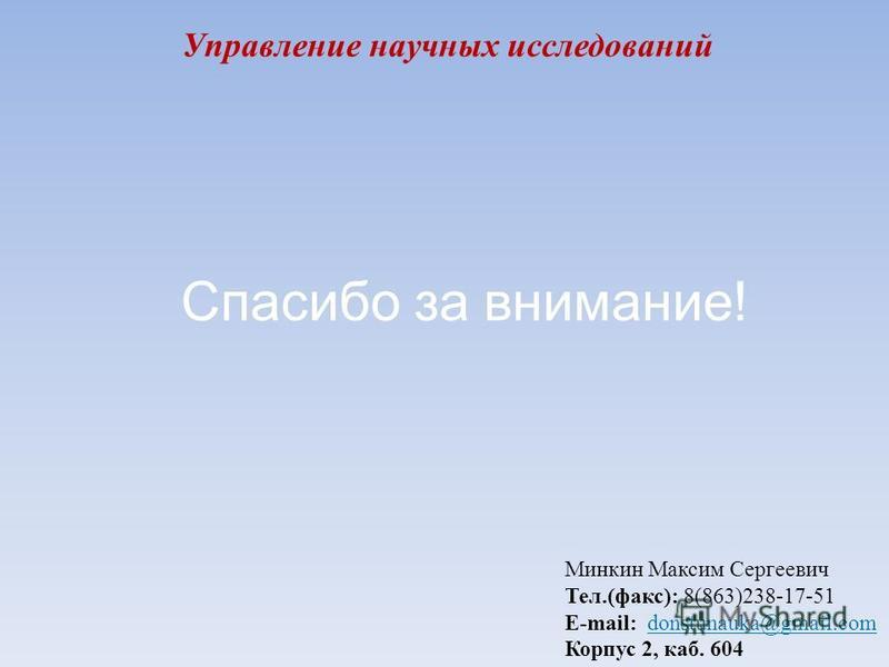 Управление научных исследований Минкин Максим Сергеевич Тел.(факс): 8(863)238-17-51 E-mail: donstunauka@gmail.com Корпус 2, каб. 604 Спасибо за внимание!