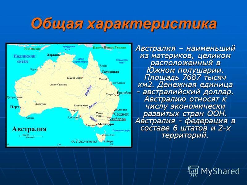 Общая характеристика Австралия – наименьший из материков, целиком расположенный в Южном полушарии. Площадь 7687 тысяч км 2. Денежная единица - австралийский доллар. Австралию относят к числу экономически развитых стран ООН. Австралия - федерация в
