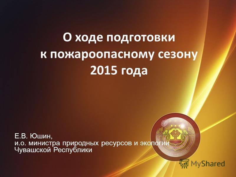 Е.В. Юшин, и.о. министра природных ресурсов и экологии Чувашской Республики О ходе подготовки к пожароопасному сезону 2015 года