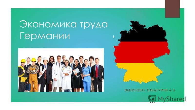 Экономика труда Германии ВЫПОЛНИЛ ХАЧАТУРОВ А.Э.