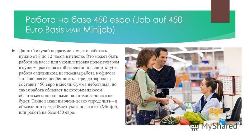Работа на базе 450 евро (Job auf 450 Euro Basis или Minijob) Данный случай подразумевает, что работать нужно от 8 до 12 часов в неделю. Это может быть работа на кассе или укомплектовка полок товаром в супермаркете, на стойке рецепшн в спортклубе, раб