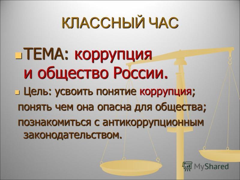 КЛАССНЫЙ ЧАС ТЕМА: коррупция и общество России. ТЕМА: коррупция и общество России. Цель: усвоить понятие коррупция; Цель: усвоить понятие коррупция; понять чем она опасна для общества; понять чем она опасна для общества; познакомиться с антикоррупцио