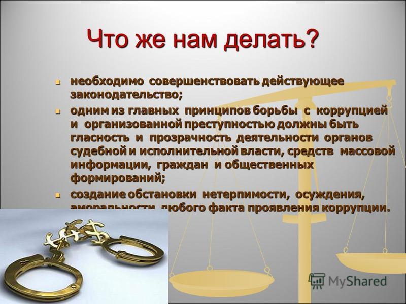 Что же нам делать? необходимо совершенствовать действующее законодательство; необходимо совершенствовать действующее законодательство; одним из главных принципов борьбы с коррупцией и организованной преступностью должны быть гласность и прозрачность