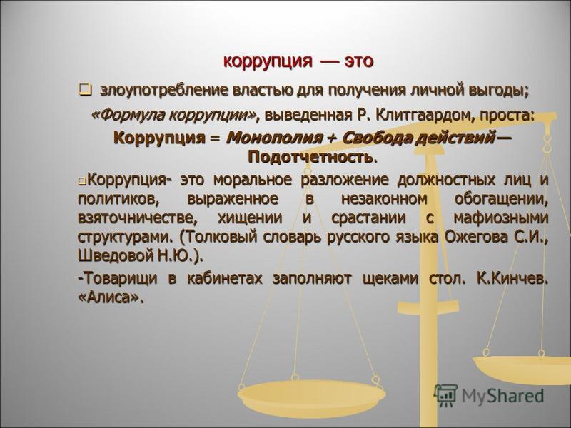 злоупотребление властью для получения личной выгоды; злоупотребление властью для получения личной выгоды; «Формула коррупции», выведенная Р. Клитгаардом, проста: Коррупция = Монополия + Свобода действий Подотчетность. Коррупция- это моральное разложе
