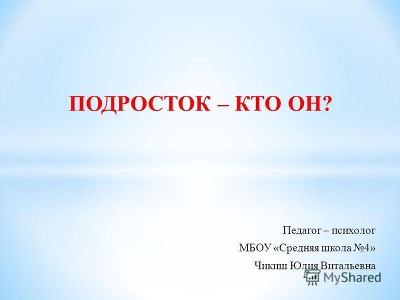 ПОДРОСТОК – КТО ОН? Педагог – психолог МБОУ «Средняя школа 4» Чикиш Юлия Витальевна
