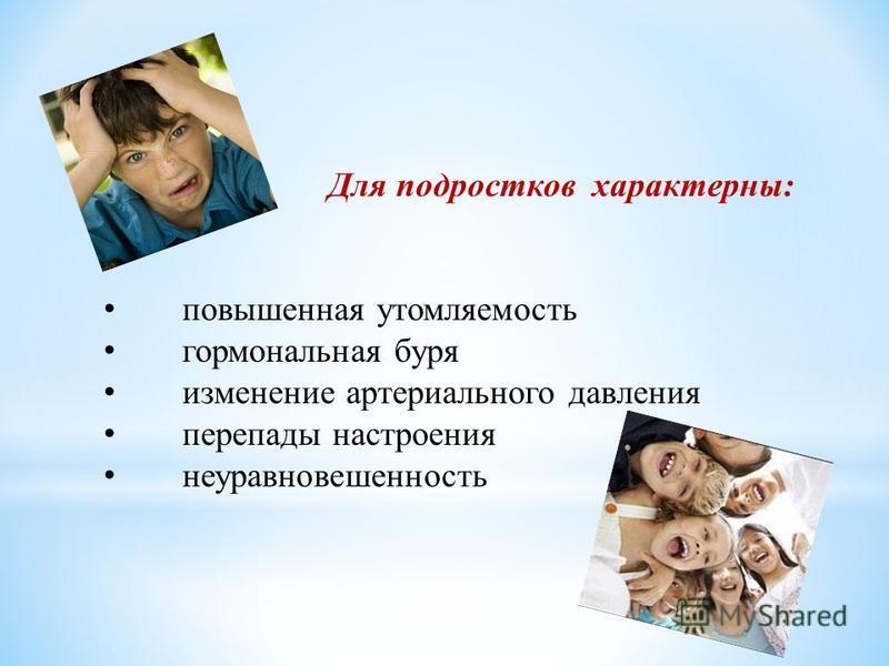 Для подростков характерны: повышенная утомляемость гормональная буря изменение артериального давления перепады настроения неуравновешенность