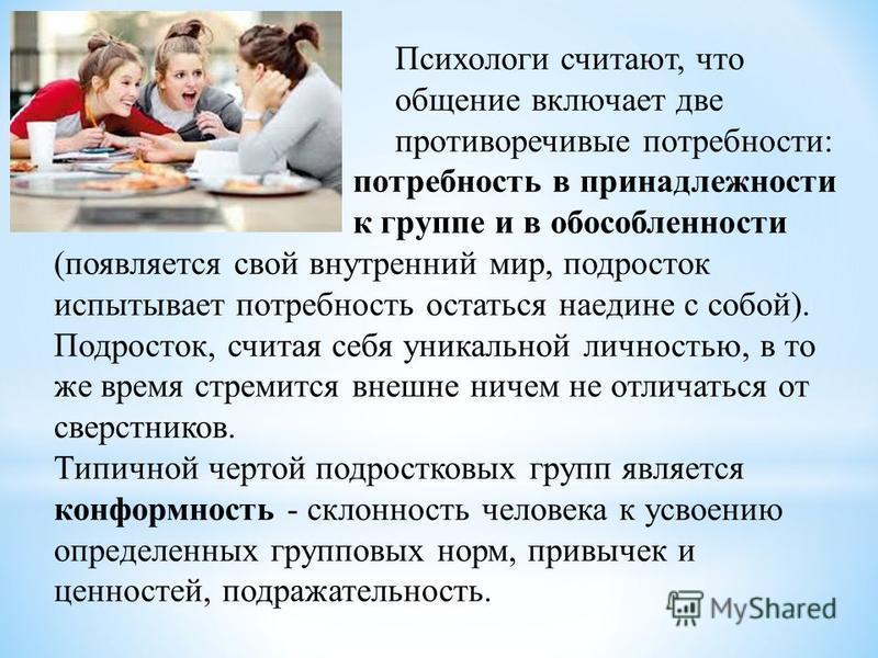 Психологи считают, что общение включает две противоречивые потребности: потребность в принадлежности к группе и в обособленности (появляется свой внутренний мир, подросток испытывает потребность остаться наедине с собой). Подросток, считая себя уника