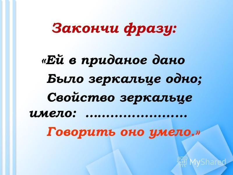 «Ей в приданое дано Было зеркальце одно; Свойство зеркальце имело: …………………… Говорить оно умело.» Закончи фразу: