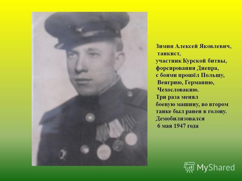 Зимин Алексей Яковлевич, танкист, участник Курской битвы, форсирования Днепра, с боями прошёл Польшу, Венгрию, Германию, Чехословакию. Три раза менял боевую машину, во втором танке был ранен в голову. Демобилизовался 6 мая 1947 года