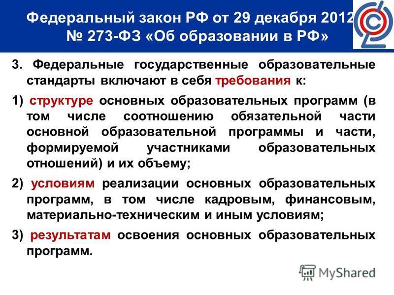 Федеральный закон РФ от 29 декабря 2012 г. 273-ФЗ «Об образовании в РФ» 3. Федеральные государственные образовательные стандарты включают в себя требования к: 1) структуре основных образовательных программ (в том числе соотношению обязательной части
