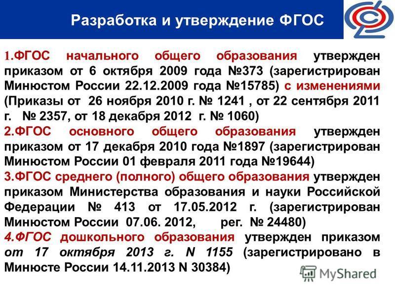 Разработка и утверждение ФГОС 1. ФГОС начального общего образования утвержден приказом от 6 октября 2009 года 373 (зарегистрирован Минюстом России 22.12.2009 года 15785) с изменениями (Приказы от 26 ноября 2010 г. 1241, от 22 сентября 2011 г. 2357, о