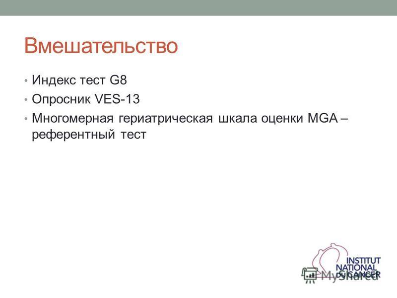 Вмешательство Индекс тест G8 Опросник VES-13 Многомерная гериатрическая шкала оценки MGA – референтный тест