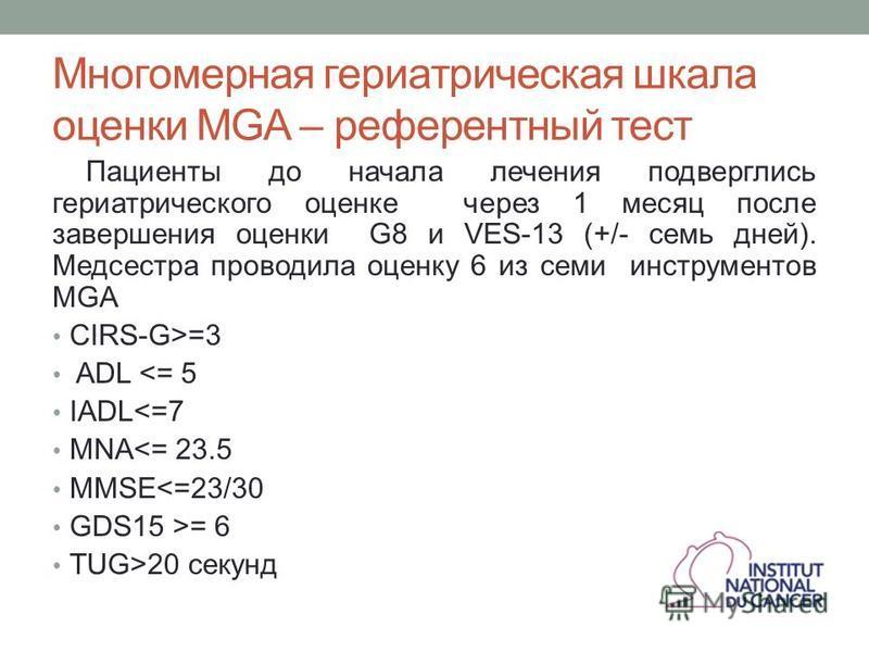 Многомерная гериатрическая шкала оценки MGA – референтный тест Пациенты до начала лечения подверглись гериатрического оценке через 1 месяц после завершения оценки G8 и VES-13 (+/- семь дней). Медсестра проводила оценку 6 из семи инструментов MGA CIRS