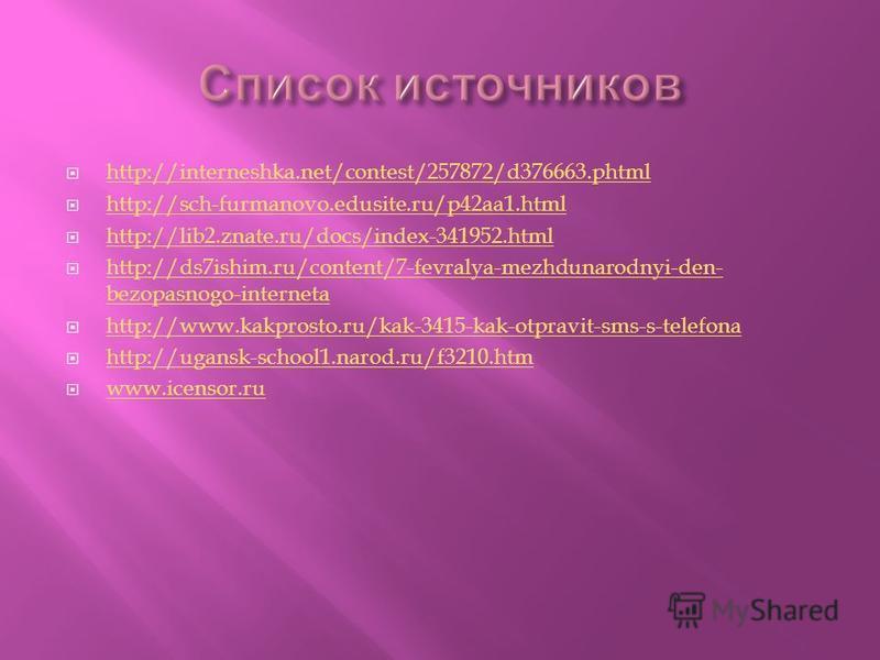 http://interneshka.net/contest/257872/d376663. phtml http://sch-furmanovo.edusite.ru/p42aa1. html http://lib2.znate.ru/docs/index-341952. html http://ds7ishim.ru/content/7-fevralya-mezhdunarodnyi-den- bezopasnogo-interneta http://ds7ishim.ru/content/