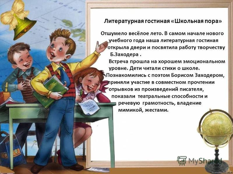 Отшумело весёлое лето. В самом начале нового учебного года наша литературная гостиная открыла двери и посвятила работу творчеству Б.Заходера. Встреча прошла на хорошем эмоциональном уровне. Дети читали стихи о школе. Познакомились с поэтом Борисом За