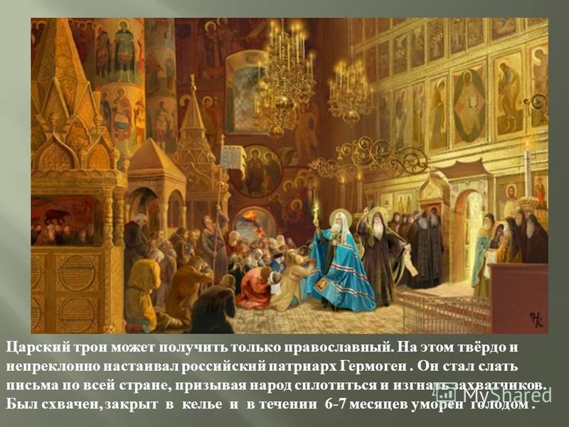 Царский трон может получить только православный. На этом твёрдо и непреклонно настаивал российский патриарх Гермоген. Он стал слать письма по всей стране, призывая народ сплотиться и изгнать захватчиков. Был схвачен, закрыт в келье и в течении 6-7 ме