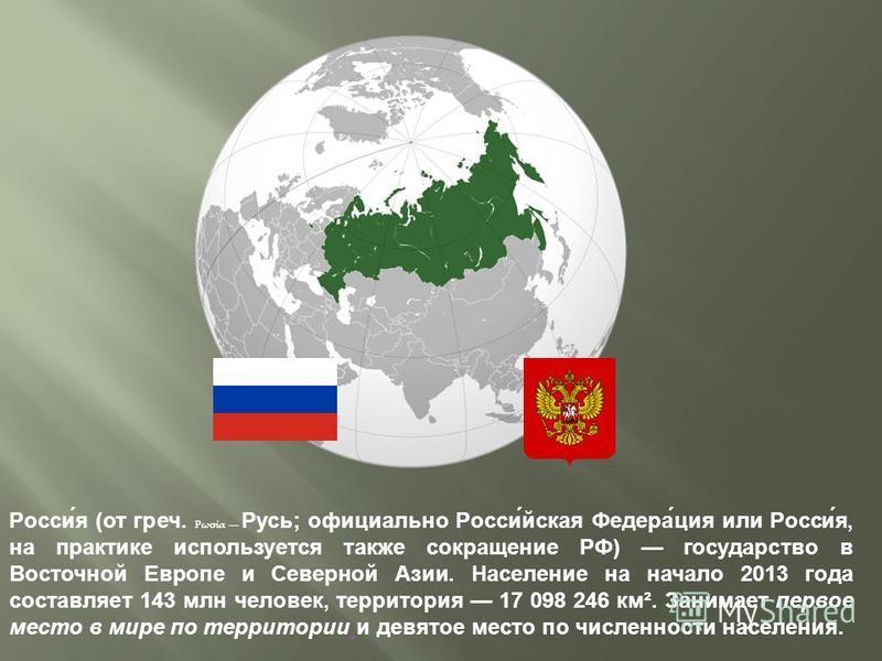 Росси́я (от греч. Ρωσία Русь; официально Росси́йская Федера́ция или Росси́я, на практике используется также сокращение РФ) государство в Восточной Европе и Северной Азии. Население на начало 2013 года составляет 143 млн человек, территория 17 098 246