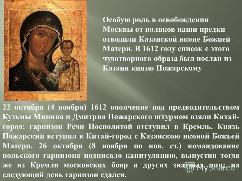 Особую роль в освобождении Москвы от поляков наши предки отводили Казанской иконе Божией Матери. В 1612 году список с этого чудотворного образа был послан из Казани князю Пожарскому, и через несколько дней поляки в Кремле сдались. В честь этого событ