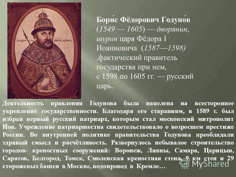 Борис Фёдорович Годунов ( 1549 1605 ) дворянин, шурин царя Фёдора I Иоанновича ( 1587 1598), фактический правитель государства при нем, с 1598 по 1605 гг. русский царь. Деятельность правления Годунова была нацелена на всестороннее укрепление государс