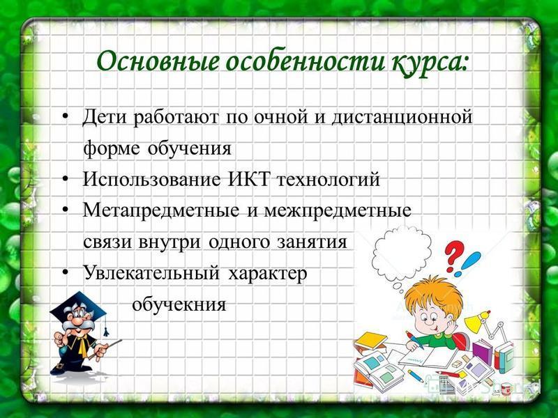 Основные особенности курса: Дети работают по очной и дистанционной форме обучения Использование ИКТ технологий Метапредметные и межпредметные связи внутри одного занятия Увлекательный характер обучекния
