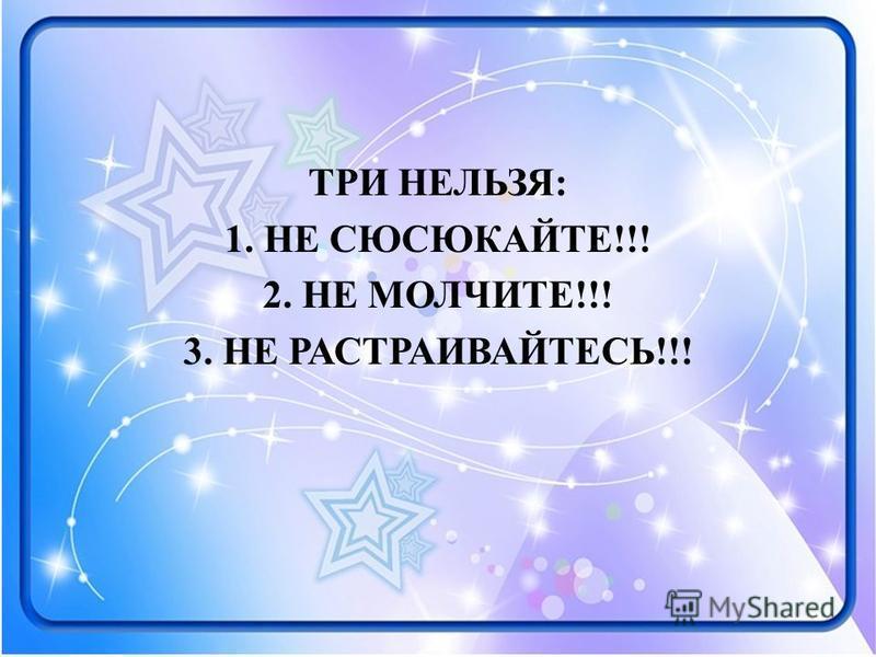 ТРИ НЕЛЬЗЯ: 1. НЕ СЮСЮКАЙТЕ!!! 2. НЕ МОЛЧИТЕ!!! 3. НЕ РАСТРАИВАЙТЕСЬ!!!