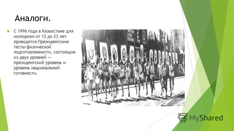 Аналоги. С 1996 года в Казахстане для молодежи от 12 до 23 лет проводятся Президентские тесты физической подготовленности, состоящие из двух уровней президентский уровень и уровень национальной готовности.