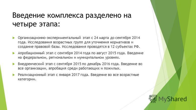 Введение комплекса разделено на четыре этапа: Организационно-экспериментальный этап с 24 марта до сентября 2014 года. Исследования возрастных групп для уточнения нормативов и создание правовой базы. Исследования проводятся в 12 субъектах РФ. Апробаци