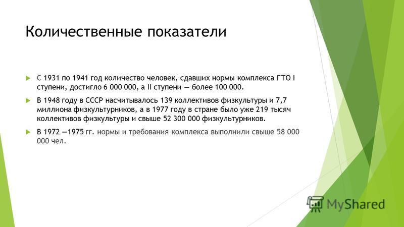 Количественные показатели С 1931 по 1941 год количество человек, сдавших нормы комплекса ГТО I ступени, достигло 6 000 000, а II ступени более 100 000. В 1948 году в СССР насчитывалось 139 коллективов физкультуры и 7,7 миллиона физкультурников, а в 1