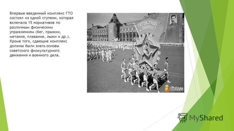 Впервые введенный комплекс ГТО состоял из одной ступени, которая включала 15 нормативов по различным физическим упражнениям (бег, прыжки, метания, плавание, лыжи и др.). Кроме того, сдающие комплекс должны были знать основы советского физкультурного