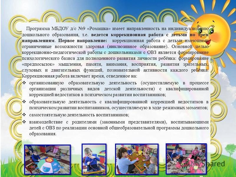 Программа МБДОУ д/с 9 «Ромашка» имеет направленность на индивидуализацию дошкольного образования, т.е. ведется коррекционная работа с детьми по трем направлениям. Первое направление: коррекционная работа с детьми имеющими ограниченные возможности здо