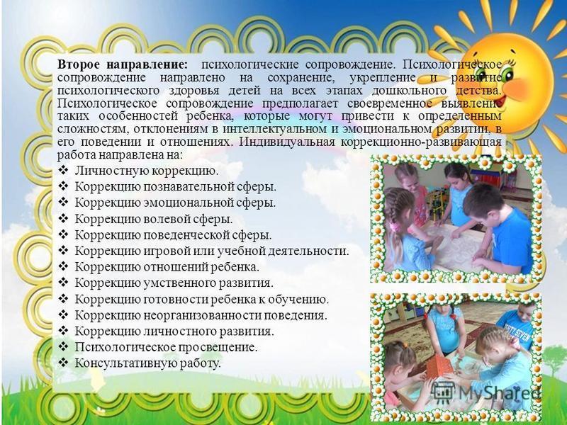Второе направление: психологические сопровождение. Психологическое сопровождение направлено на сохранение, укрепление и развитие психологического здоровья детей на всех этапах дошкольного детства. Психологическое сопровождение предполагает своевремен