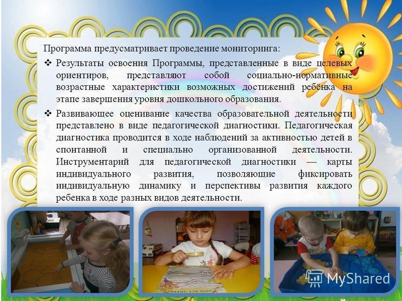 Программа предусматривает проведение мониторинга: Результаты освоения Программы, представленные в виде целевых ориентиров, представляют собой социально-нормативные возрастные характеристики возможных достижений ребёнка на этапе завершения уровня дошк
