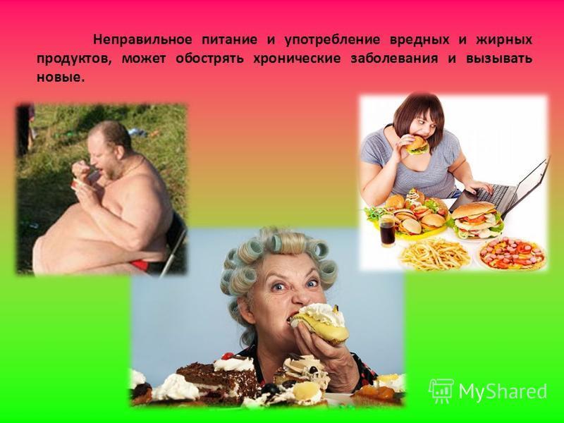 Неправильное питание и употребление вредных и жирных продуктов, может обострять хронические заболевания и вызывать новые.