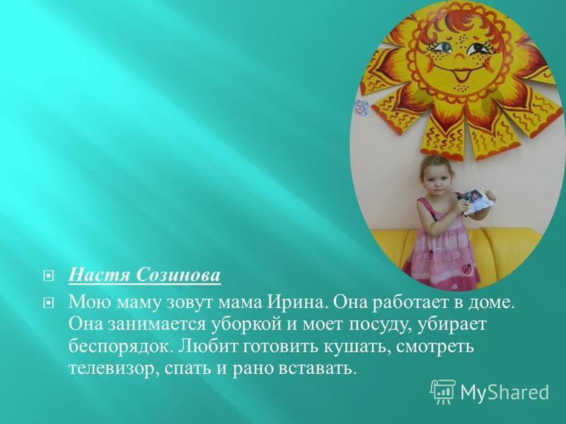 Настя Созинова Мою маму зовут мама Ирина. Она работает в доме. Она занимается уборкой и моет посуду, убирает беспорядок. Любит готовить кушать, смотреть телевизор, спать и рано вставать.