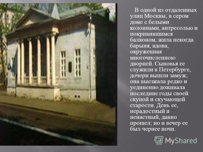 В одной из отдаленных улиц Москвы, в сером доме с белыми колоннами, антресолью и покривившимся балконом, жила некогда барыня, вдова, окруженная многочисленною дворней. Сыновья ее служили в Петербурге, дочери вышли замуж ; она выезжала редко и уединен