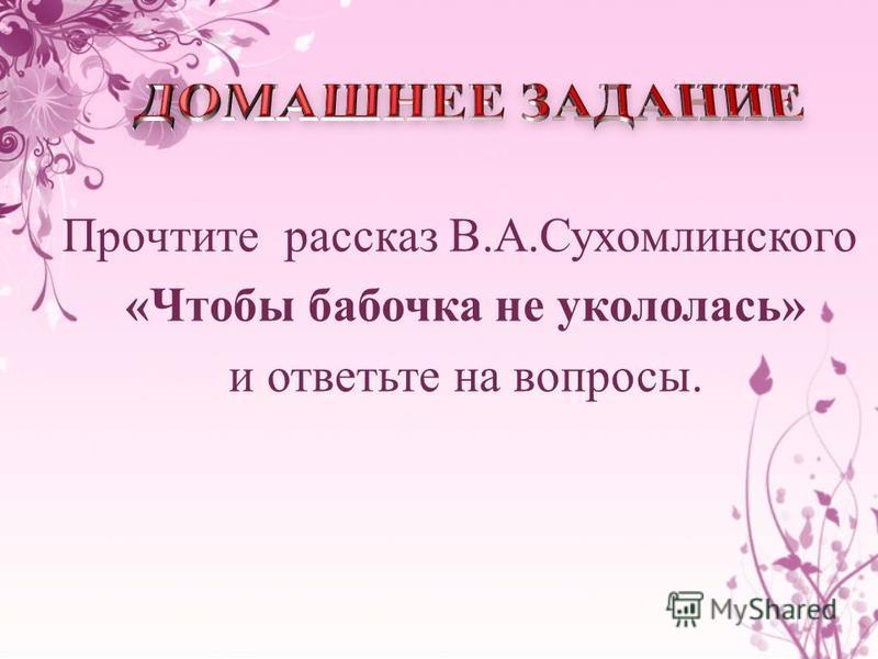 Прочтите рассказ В.А.Сухомлинского «Чтобы бабочка не укололась» и ответьте на вопросы.