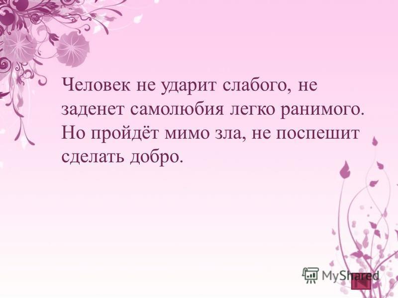 Человек не ударит слабого, не заденет самолюбия легко ранимого. Но пройдёт мимо зла, не поспешит сделать добро.