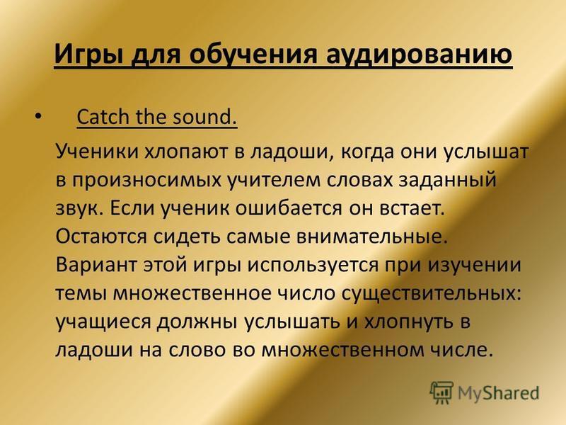 Игры для обучения аудированию Catch the sound. Ученики хлопают в ладоши, когда они услышат в произносимых учителем словах заданный звук. Если ученик ошибается он встает. Остаются сидеть самые внимательные. Вариант этой игры используется при изучении