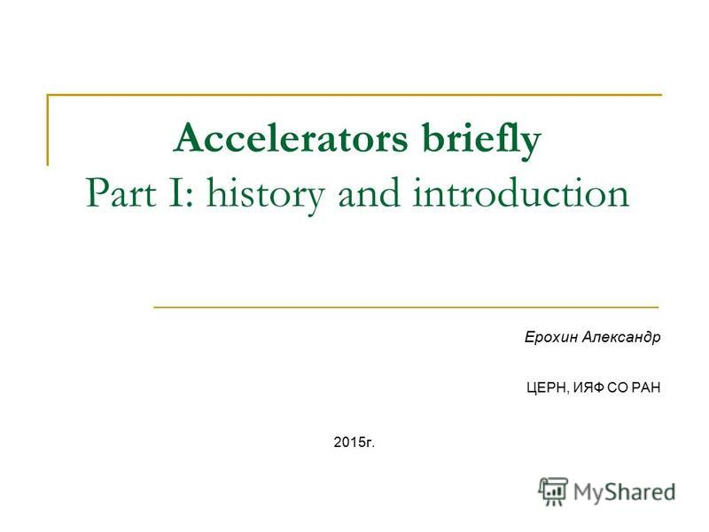 Accelerators briefly Part I: history and introduction Ерохин Александр ЦЕРН, ИЯФ СО РАН 2015 г.