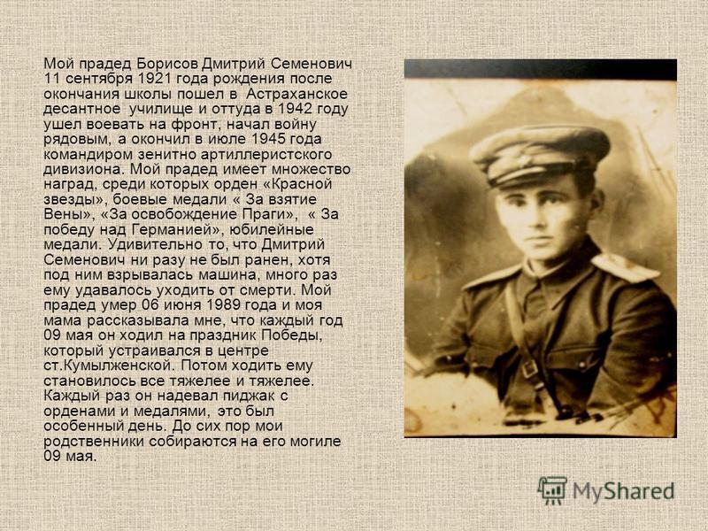 Мой прадед Борисов Дмитрий Семенович 11 сентября 1921 года рождения после окончания школы пошел в Астраханское десантное училище и оттуда в 1942 году ушел воевать на фронт, начал войну рядовым, а окончил в июле 1945 года командиром зенитно артиллерис