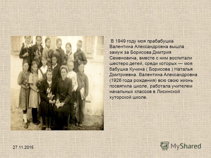 В 1949 году моя прабабушка Валентина Александровна вышла замуж за Борисова Дмитрия Семеновича, вместе с ним воспитали шестеро детей, среди которых моя бабушка Кучина ( Борисова ) Наталья Дмитриевна. Валентина Александровна (1926 года рождения) всю св