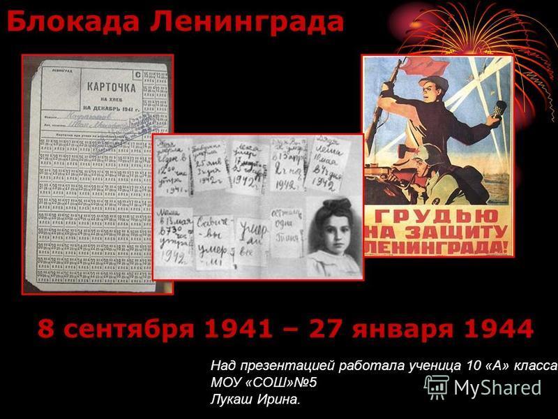 8 сентября 1941 – 27 января 1944 Блокада Ленинграда Над презентацией работала ученица 10 «А» класса МОУ «СОШ»5 Лукаш Ирина.