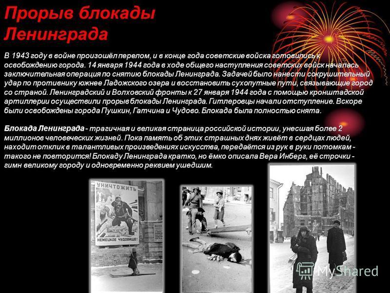 Прорыв блокады Ленинграда В 1943 году в войне произошёл перелом, и в конце года советские войска готовились к освобождению города. 14 января 1944 года в ходе общего наступления советских войск началась заключительная операция по снятию блокады Ленинг