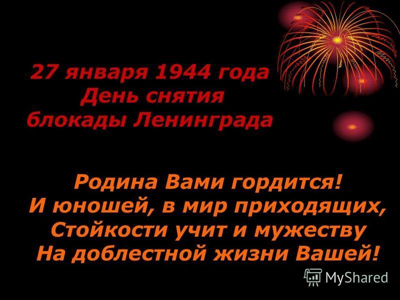 Родина Вами гордится! И юношей, в мир приходящих, Стойкости учит и мужеству На доблестной жизни Вашей! 27 января 1944 года День снятия блокады Ленинграда