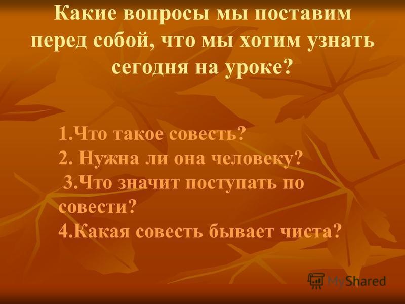 Какие вопросы мы поставим перед собой, что мы хотим узнать сегодня на уроке? 1. Что такое совесть? 2. Нужна ли она человеку? 3. Что значит поступать по совести? 4. Какая совесть бывает чиста?